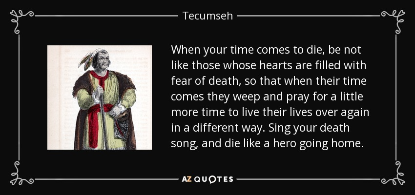 When your time comes to die, be not like those whose hearts are filled with fear of death, so that when their time comes they weep and pray for a little more time to live their lives over again in a different way. Sing your death song, and die like a hero going home. - Tecumseh
