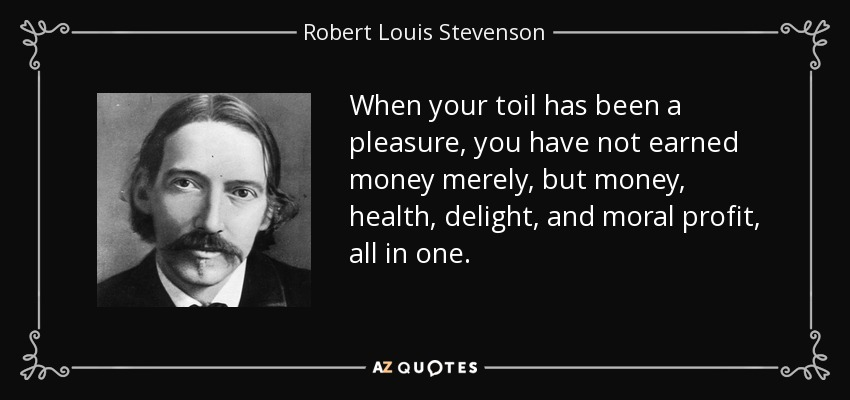 When your toil has been a pleasure, you have not earned money merely, but money, health, delight, and moral profit, all in one. - Robert Louis Stevenson