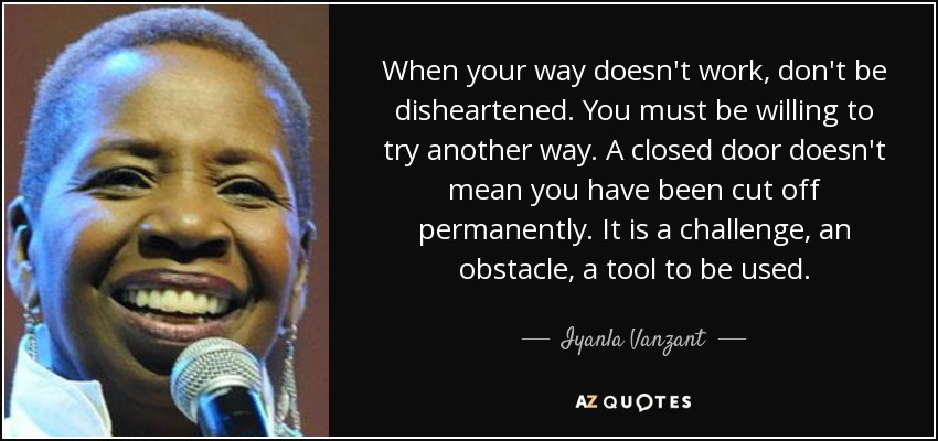 When your way doesn't work, don't be disheartened. You must be willing to try another way. A closed door doesn't mean you have been cut off permanently. It is a challenge, an obstacle, a tool to be used. - Iyanla Vanzant