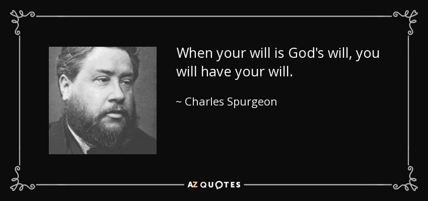 When your will is God's will, you will have your will. - Charles Spurgeon