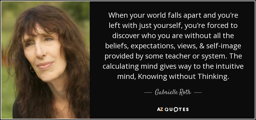 When your world falls apart and you're left with just yourself, you're forced to discover who you are without all the beliefs, expectations, views, & self-image provided by some teacher or system. The calculating mind gives way to the intuitive mind, Knowing without Thinking. - Gabrielle Roth