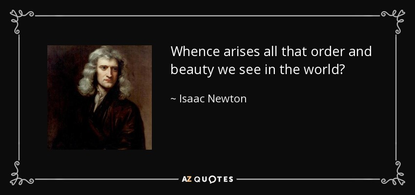 Whence arises all that order and beauty we see in the world? - Isaac Newton
