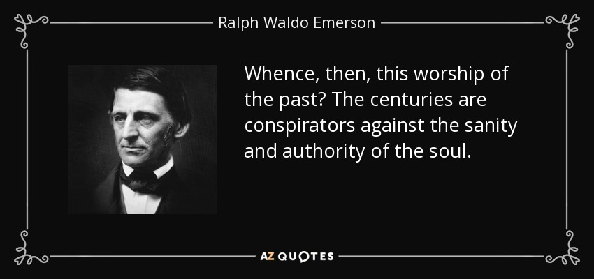 Whence, then, this worship of the past? The centuries are conspirators against the sanity and authority of the soul. - Ralph Waldo Emerson