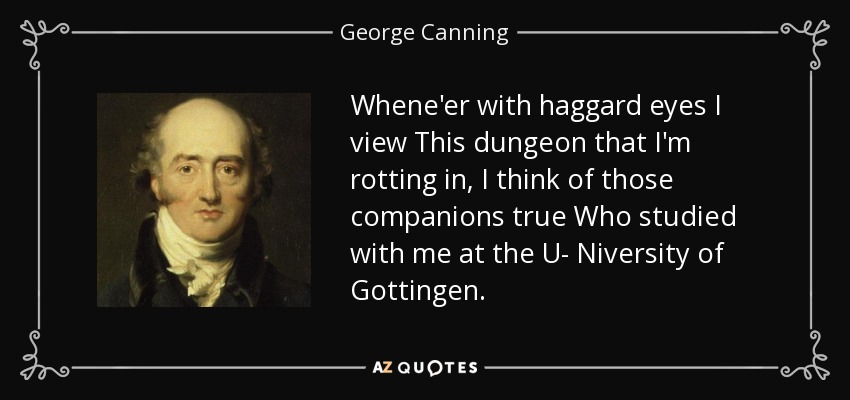 Whene'er with haggard eyes I view This dungeon that I'm rotting in, I think of those companions true Who studied with me at the U- Niversity of Gottingen. - George Canning