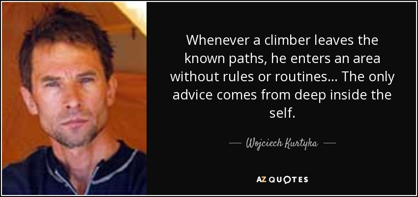 Whenever a climber leaves the known paths, he enters an area without rules or routines... The only advice comes from deep inside the self. - Wojciech Kurtyka