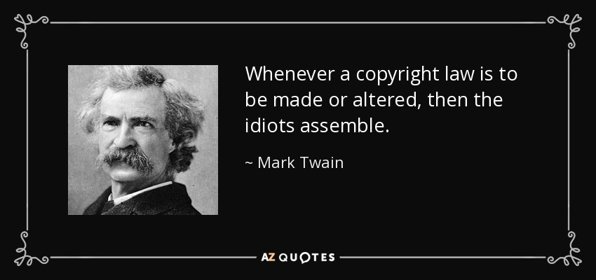 Whenever a copyright law is to be made or altered, then the idiots assemble. - Mark Twain