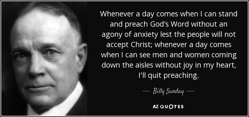 Whenever a day comes when I can stand and preach God's Word without an agony of anxiety lest the people will not accept Christ; whenever a day comes when I can see men and women coming down the aisles without joy in my heart, I'll quit preaching. - Billy Sunday