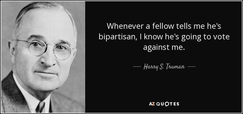 Whenever a fellow tells me he's bipartisan, I know he's going to vote against me. - Harry S. Truman