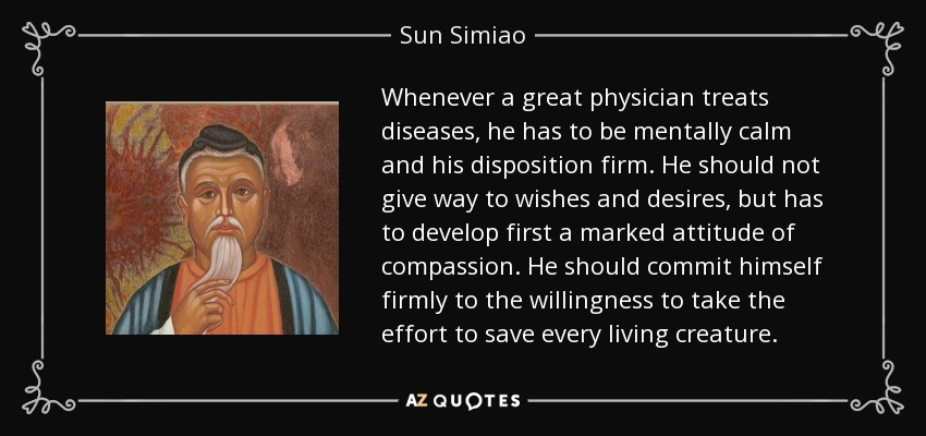 Whenever a great physician treats diseases, he has to be mentally calm and his disposition firm. He should not give way to wishes and desires, but has to develop first a marked attitude of compassion. He should commit himself firmly to the willingness to take the effort to save every living creature. - Sun Simiao