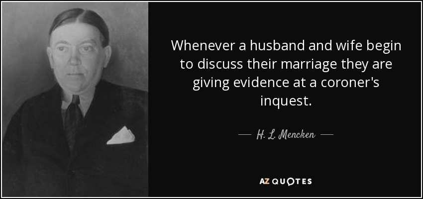 Whenever a husband and wife begin to discuss their marriage they are giving evidence at a coroner's inquest. - H. L. Mencken