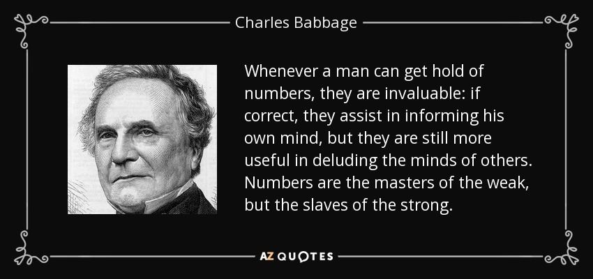 Whenever a man can get hold of numbers, they are invaluable: if correct, they assist in informing his own mind, but they are still more useful in deluding the minds of others. Numbers are the masters of the weak, but the slaves of the strong. - Charles Babbage