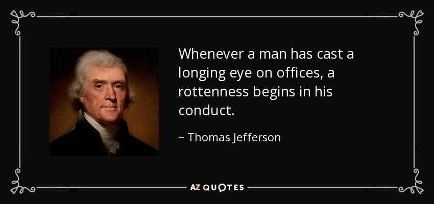Whenever a man has cast a longing eye on offices, a rottenness begins in his conduct. - Thomas Jefferson