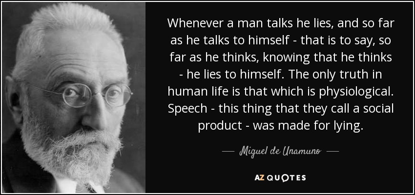 Whenever a man talks he lies, and so far as he talks to himself - that is to say, so far as he thinks, knowing that he thinks - he lies to himself. The only truth in human life is that which is physiological. Speech - this thing that they call a social product - was made for lying. - Miguel de Unamuno