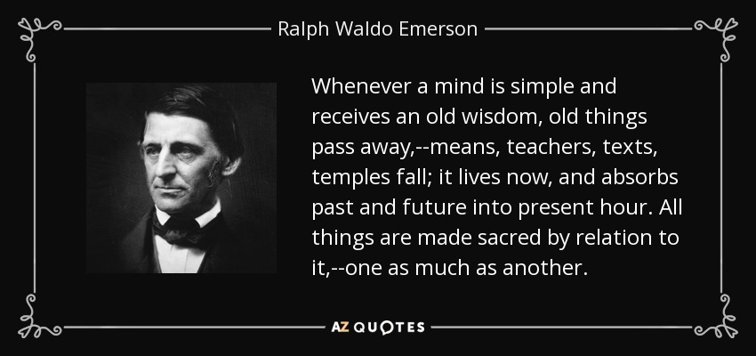 Whenever a mind is simple and receives an old wisdom, old things pass away,--means, teachers, texts, temples fall; it lives now, and absorbs past and future into present hour. All things are made sacred by relation to it,--one as much as another. - Ralph Waldo Emerson