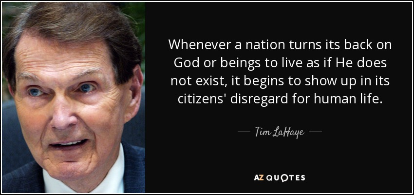 Whenever a nation turns its back on God or beings to live as if He does not exist, it begins to show up in its citizens' disregard for human life. - Tim LaHaye