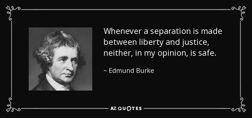 Whenever a separation is made between liberty and justice, neither, in my opinion, is safe. - Edmund Burke