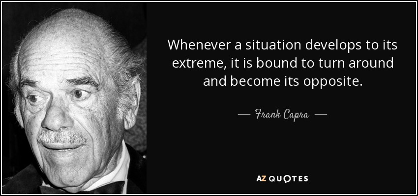 Whenever a situation develops to its extreme, it is bound to turn around and become its opposite. - Frank Capra