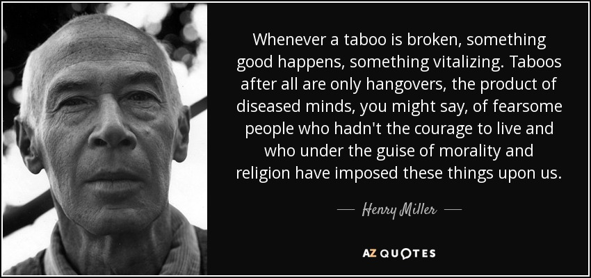 Whenever a taboo is broken, something good happens, something vitalizing. Taboos after all are only hangovers, the product of diseased minds, you might say, of fearsome people who hadn't the courage to live and who under the guise of morality and religion have imposed these things upon us. - Henry Miller