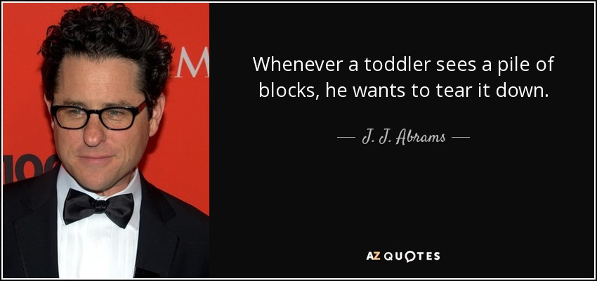Whenever a toddler sees a pile of blocks, he wants to tear it down. - J. J. Abrams