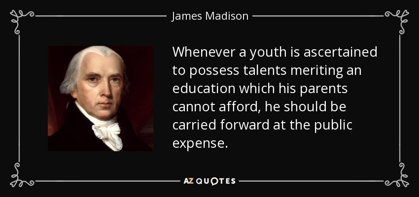 Whenever a youth is ascertained to possess talents meriting an education which his parents cannot afford, he should be carried forward at the public expense. - James Madison