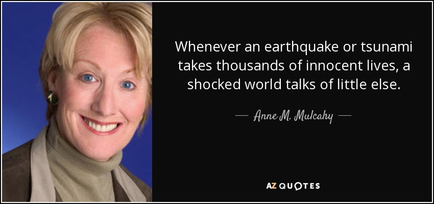 Whenever an earthquake or tsunami takes thousands of innocent lives, a shocked world talks of little else. - Anne M. Mulcahy