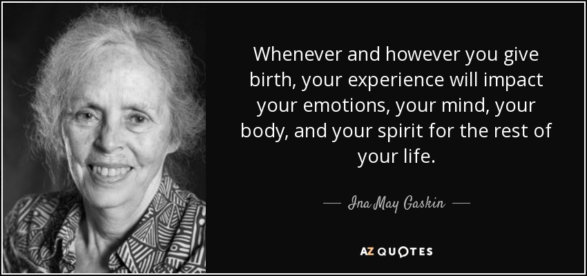 Whenever and however you give birth, your experience will impact your emotions, your mind, your body, and your spirit for the rest of your life. - Ina May Gaskin