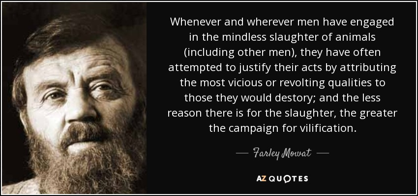 Whenever and wherever men have engaged in the mindless slaughter of animals (including other men), they have often attempted to justify their acts by attributing the most vicious or revolting qualities to those they would destory; and the less reason there is for the slaughter, the greater the campaign for vilification. - Farley Mowat