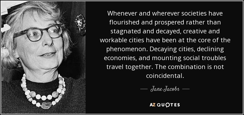 Whenever and wherever societies have flourished and prospered rather than stagnated and decayed, creative and workable cities have been at the core of the phenomenon. Decaying cities, declining economies, and mounting social troubles travel together. The combination is not coincidental. - Jane Jacobs