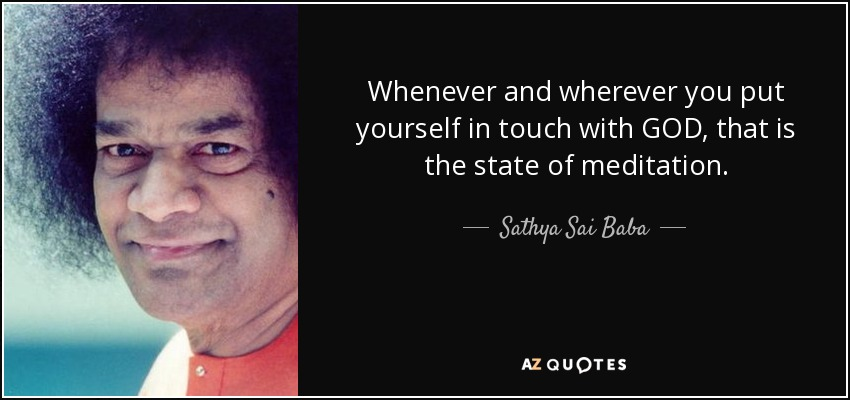 Whenever and wherever you put yourself in touch with GOD, that is the state of meditation. - Sathya Sai Baba