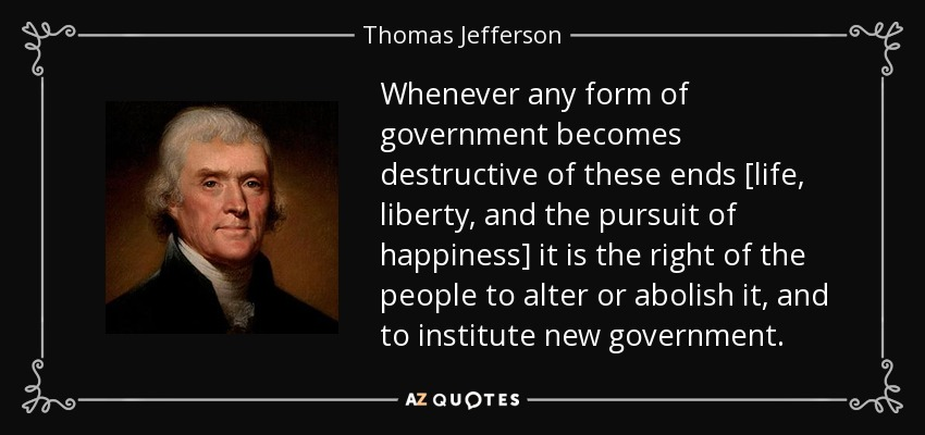 Whenever any form of government becomes destructive of these ends [life, liberty, and the pursuit of happiness] it is the right of the people to alter or abolish it, and to institute new government... - Thomas Jefferson