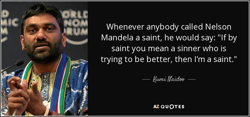 Whenever anybody called Nelson Mandela a saint, he would say: