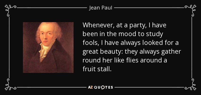 Whenever, at a party, I have been in the mood to study fools, I have always looked for a great beauty: they always gather round her like flies around a fruit stall. - Jean Paul
