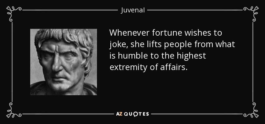 Whenever fortune wishes to joke, she lifts people from what is humble to the highest extremity of affairs. - Juvenal