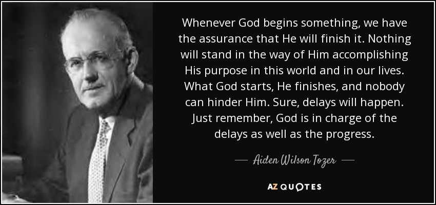Whenever God begins something, we have the assurance that He will finish it. Nothing will stand in the way of Him accomplishing His purpose in this world and in our lives. What God starts, He finishes, and nobody can hinder Him. Sure, delays will happen. Just remember, God is in charge of the delays as well as the progress. - Aiden Wilson Tozer