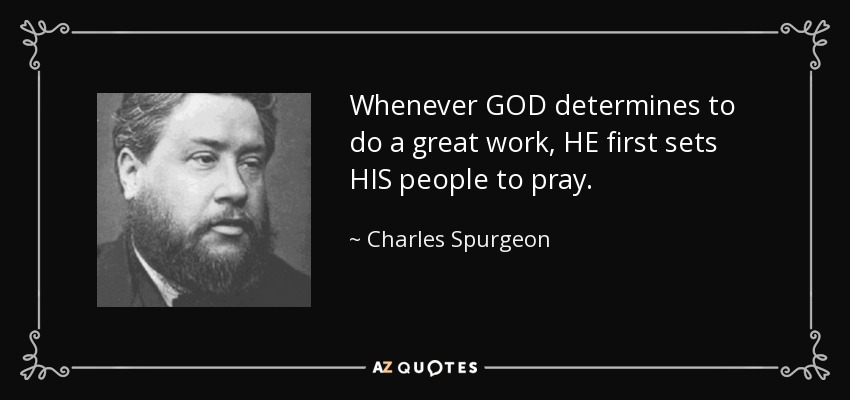 Whenever GOD determines to do a great work, HE first sets HIS people to pray. - Charles Spurgeon