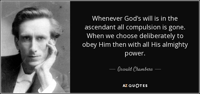 Whenever God's will is in the ascendant all compulsion is gone. When we choose deliberately to obey Him then with all His almighty power. - Oswald Chambers