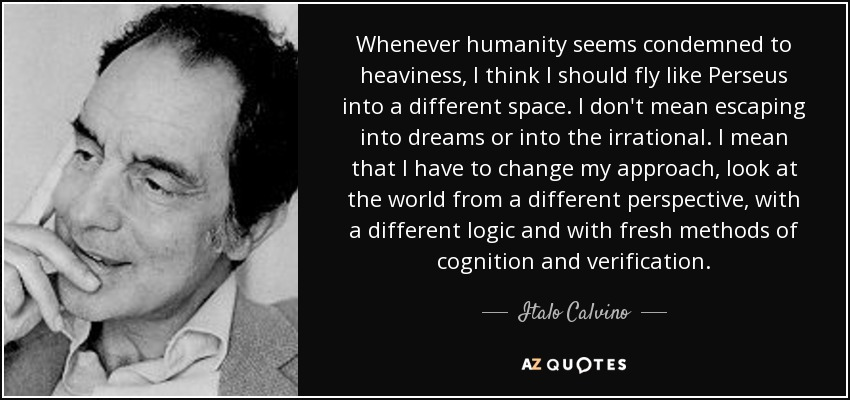Whenever humanity seems condemned to heaviness, I think I should fly like Perseus into a different space. I don't mean escaping into dreams or into the irrational. I mean that I have to change my approach, look at the world from a different perspective, with a different logic and with fresh methods of cognition and verification. - Italo Calvino