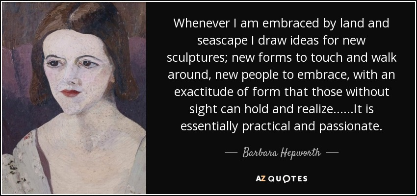 Whenever I am embraced by land and seascape I draw ideas for new sculptures; new forms to touch and walk around, new people to embrace, with an exactitude of form that those without sight can hold and realize... ...It is essentially practical and passionate. - Barbara Hepworth