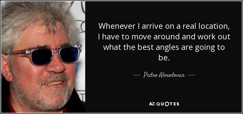 Whenever I arrive on a real location, I have to move around and work out what the best angles are going to be. - Pedro Almodovar