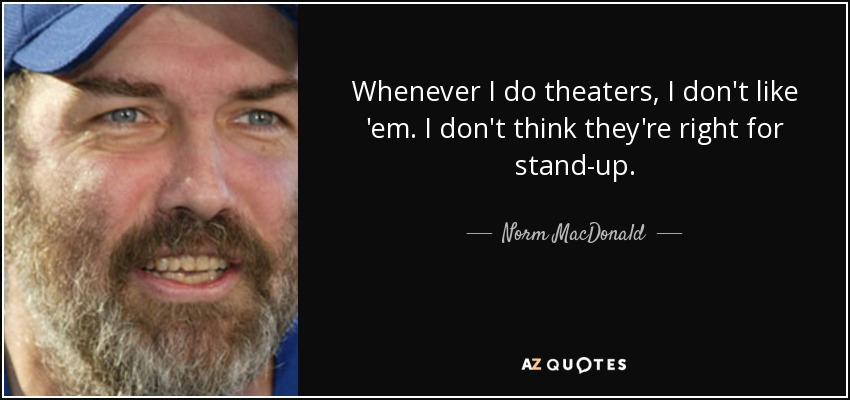 Whenever I do theaters, I don't like 'em. I don't think they're right for stand-up. - Norm MacDonald
