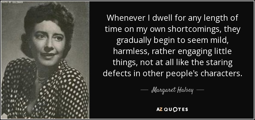 Whenever I dwell for any length of time on my own shortcomings, they gradually begin to seem mild, harmless, rather engaging little things, not at all like the staring defects in other people's characters. - Margaret Halsey
