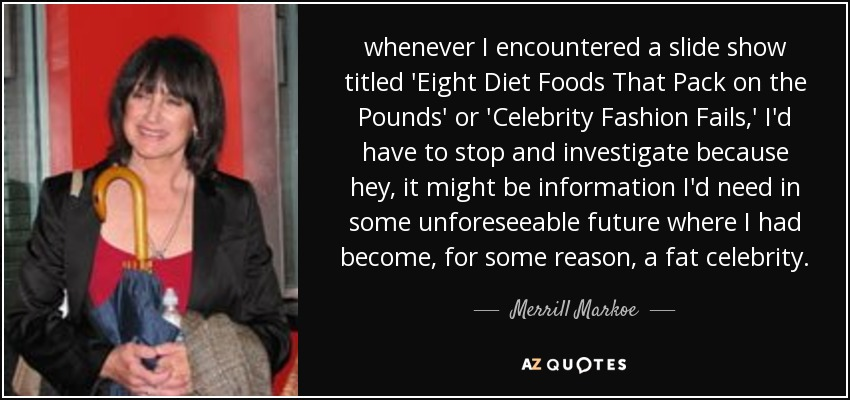 whenever I encountered a slide show titled 'Eight Diet Foods That Pack on the Pounds' or 'Celebrity Fashion Fails,' I'd have to stop and investigate because hey, it might be information I'd need in some unforeseeable future where I had become, for some reason, a fat celebrity. - Merrill Markoe