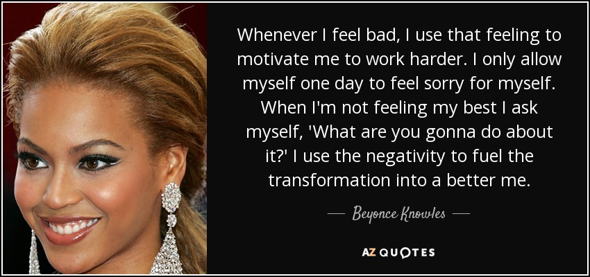 Whenever I feel bad, I use that feeling to motivate me to work harder. I only allow myself one day to feel sorry for myself. When I'm not feeling my best I ask myself, 'What are you gonna do about it?' I use the negativity to fuel the transformation into a better me. - Beyonce Knowles