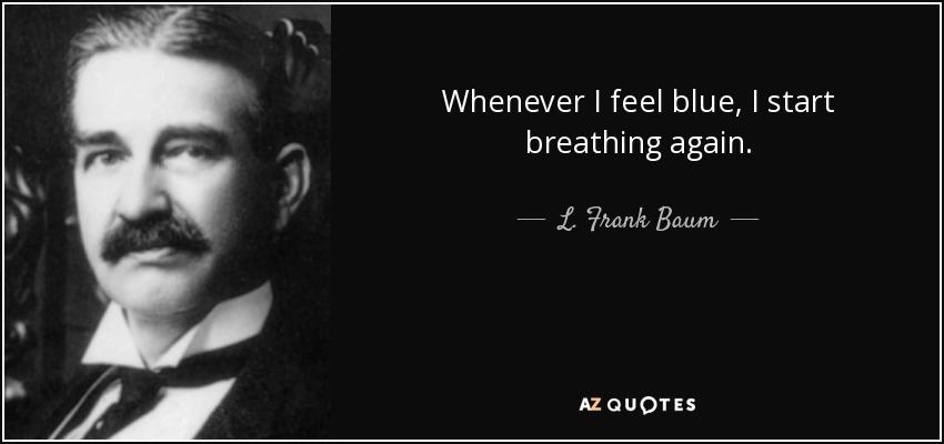 Whenever I feel blue, I start breathing again. - L. Frank Baum