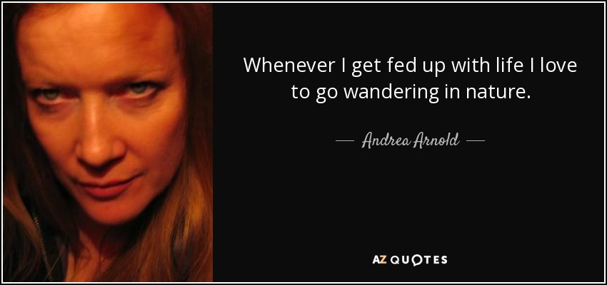 Whenever I get fed up with life I love to go wandering in nature. - Andrea Arnold