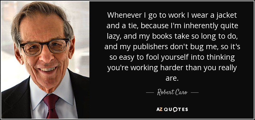 Whenever I go to work I wear a jacket and a tie, because I'm inherently quite lazy, and my books take so long to do, and my publishers don't bug me, so it's so easy to fool yourself into thinking you're working harder than you really are. - Robert Caro