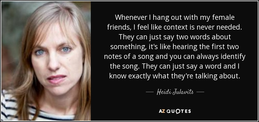 Whenever I hang out with my female friends, I feel like context is never needed. They can just say two words about something, it's like hearing the first two notes of a song and you can always identify the song. They can just say a word and I know exactly what they're talking about. - Heidi Julavits