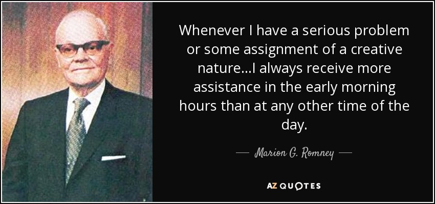 Whenever I have a serious problem or some assignment of a creative nature...I always receive more assistance in the early morning hours than at any other time of the day. - Marion G. Romney