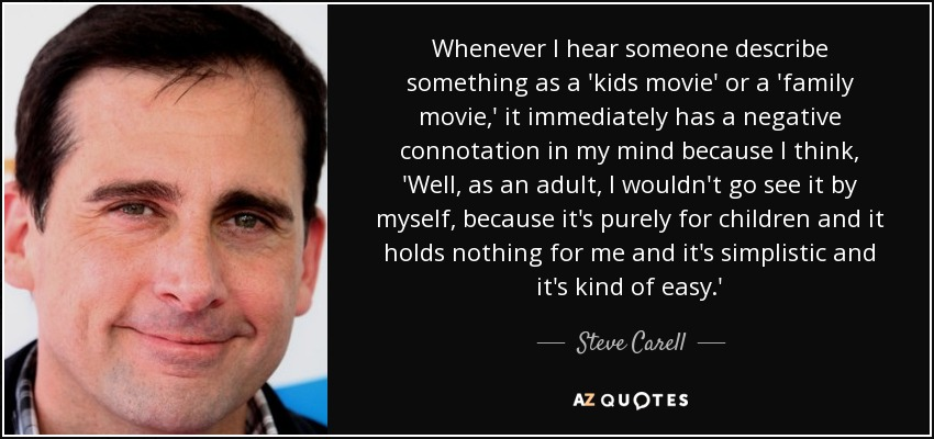 Whenever I hear someone describe something as a 'kids movie' or a 'family movie,' it immediately has a negative connotation in my mind because I think, 'Well, as an adult, I wouldn't go see it by myself, because it's purely for children and it holds nothing for me and it's simplistic and it's kind of easy.' - Steve Carell