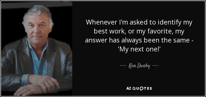 Whenever I'm asked to identify my best work, or my favorite, my answer has always been the same - 'My next one!' - Ken Danby